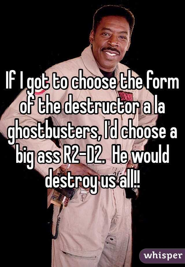 I got to choose the form of the destructor a la ghostbusters, I'd ...