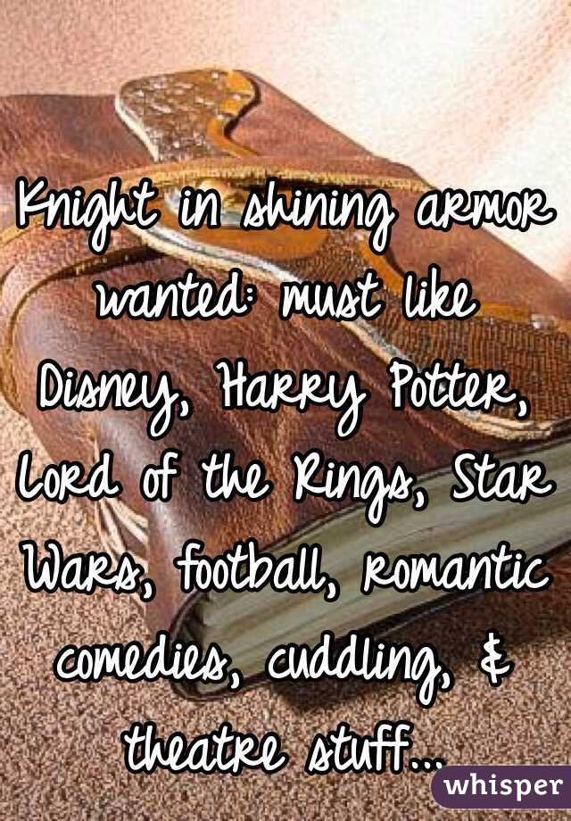 Knight in shining armor wanted: must like Disney, Harry Potter, Lord of the Rings, Star Wars, football, romantic comedies, cuddling, & theatre stuff...