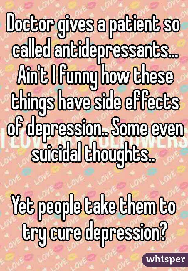 Doctor gives a patient so called antidepressants... Ain't I funny how these things have side effects of depression.. Some even suicidal thoughts..   Yet people take them to try cure depression?