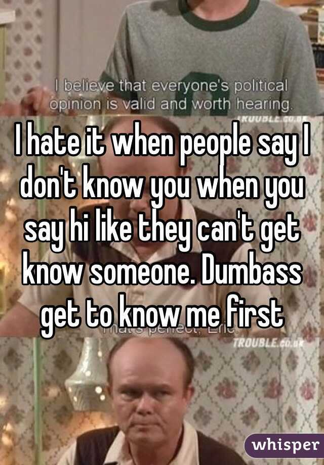 I hate it when people say I don't know you when you say hi like they can't get know someone. Dumbass get to know me first