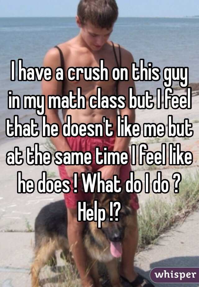 I have a crush on this guy in my math class but I feel that he doesn't like me but at the same time I feel like he does ! What do I do ? Help !?