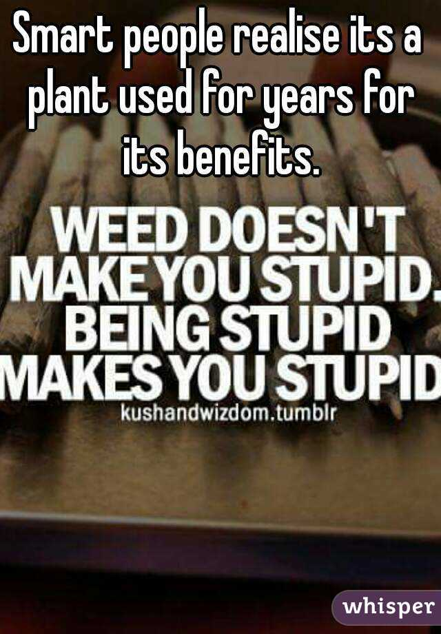Smart people realise its a plant used for years for its benefits.