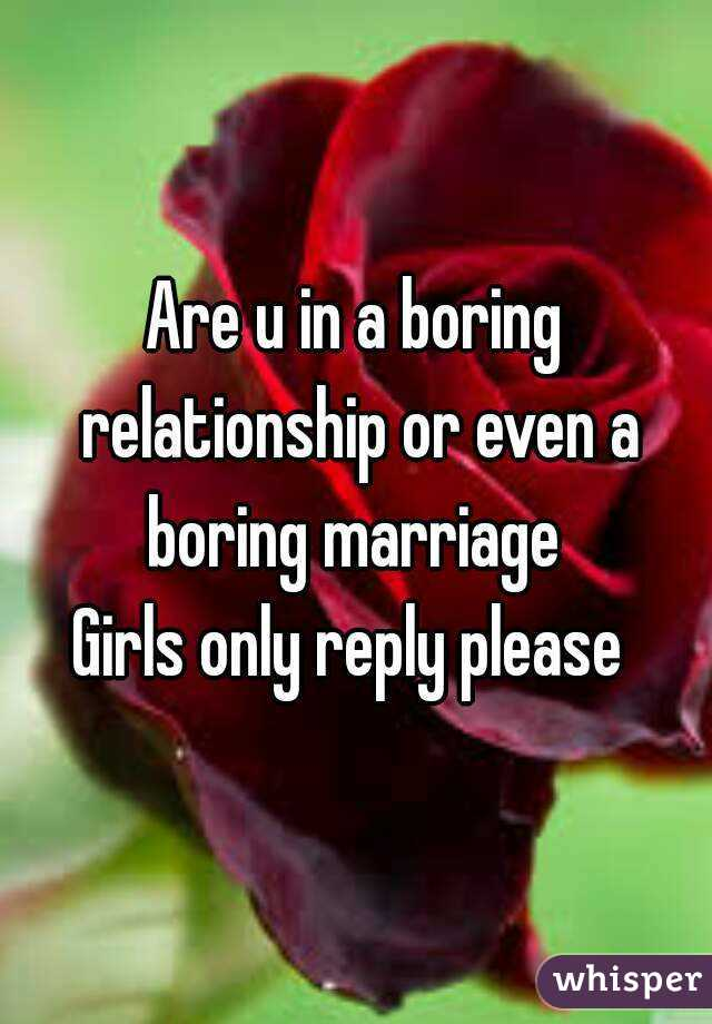 Are u in a boring relationship or even a boring marriage  Girls only reply please
