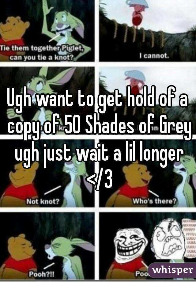 Ugh want to get hold of a copy of 50 Shades of Grey ugh just wait a lil longer </3