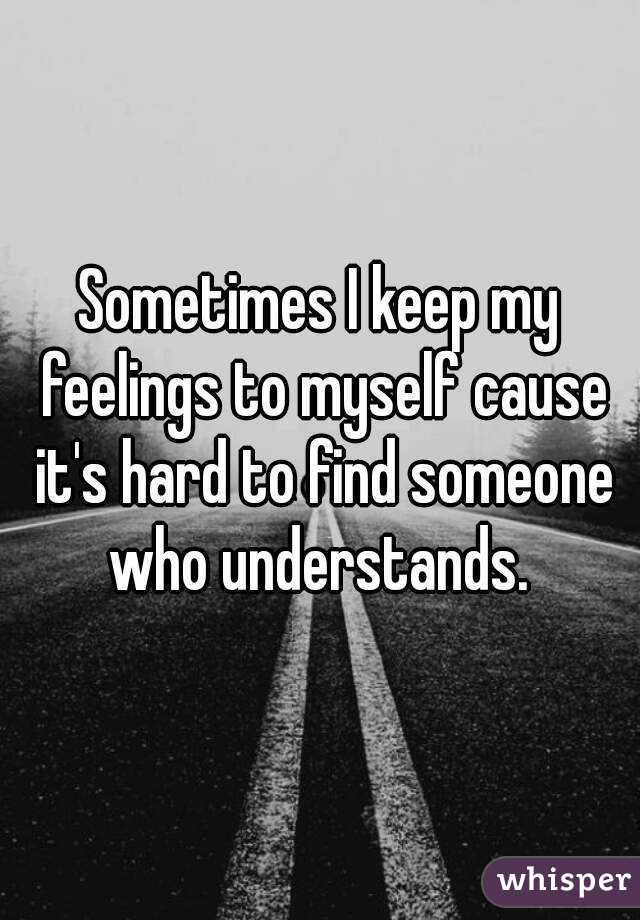 Sometimes I keep my feelings to myself cause it's hard to find someone who understands.