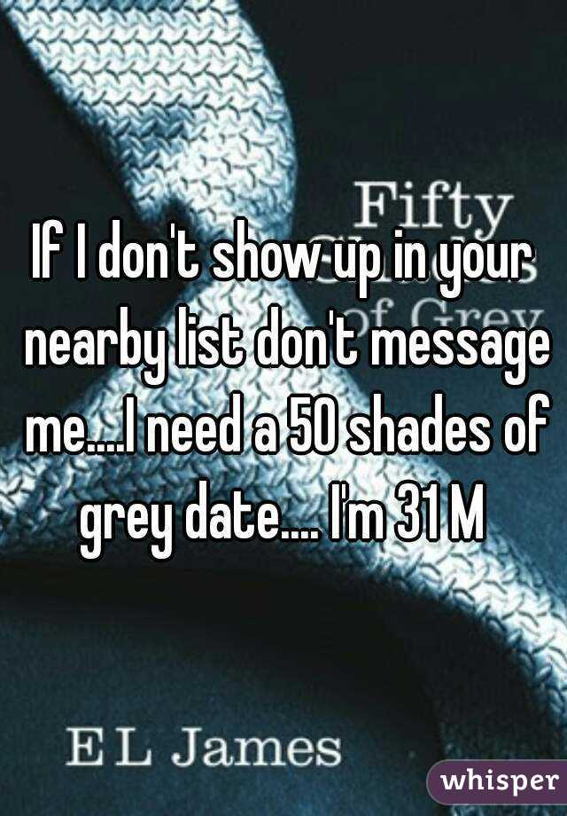 If I don't show up in your nearby list don't message me....I need a 50 shades of grey date.... I'm 31 M