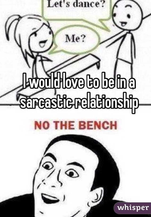 I would love to be in a sarcastic relationship