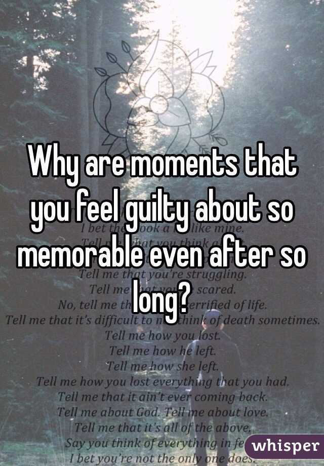 Why are moments that you feel guilty about so memorable even after so long?