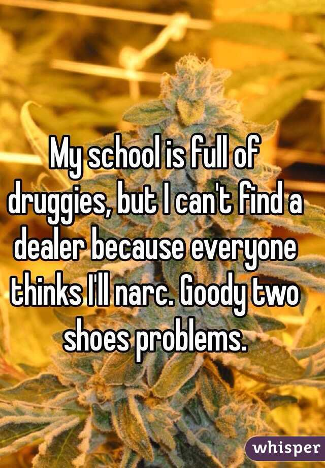 My school is full of druggies, but I can't find a dealer because everyone thinks I'll narc. Goody two shoes problems.