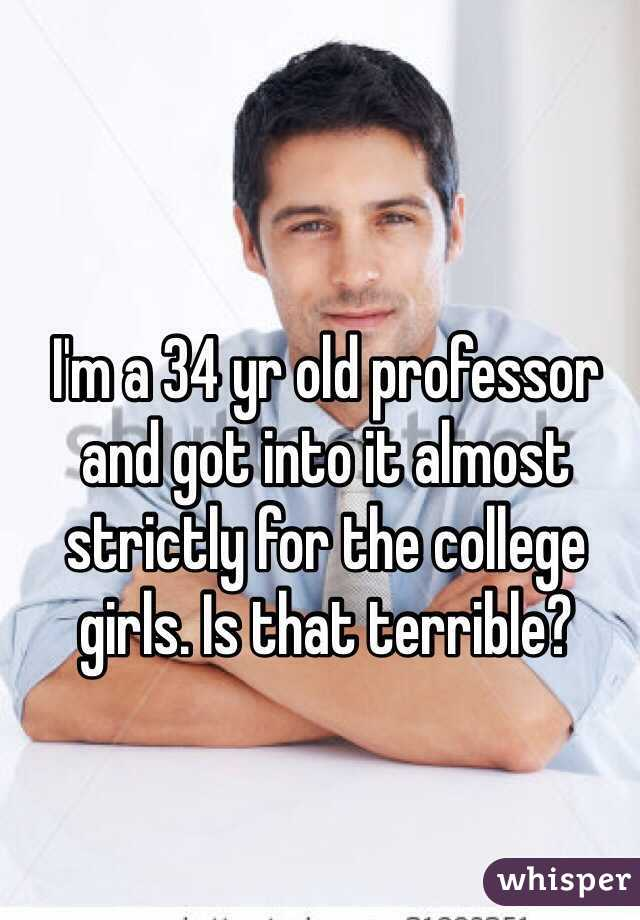 I'm a 34 yr old professor and got into it almost strictly for the college girls. Is that terrible?