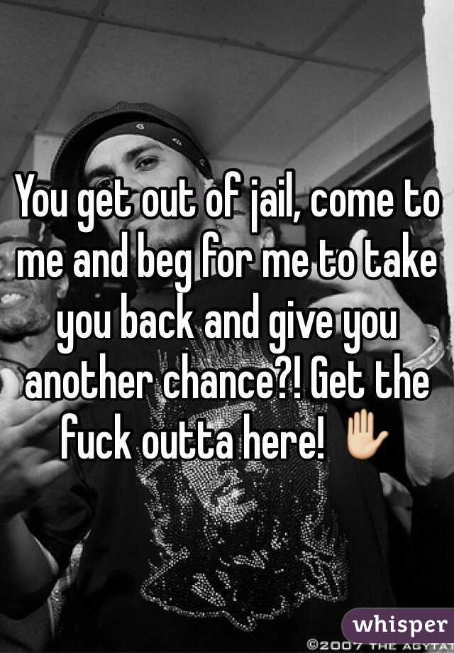 You get out of jail, come to me and beg for me to take you back and give you another chance?! Get the fuck outta here! ✋