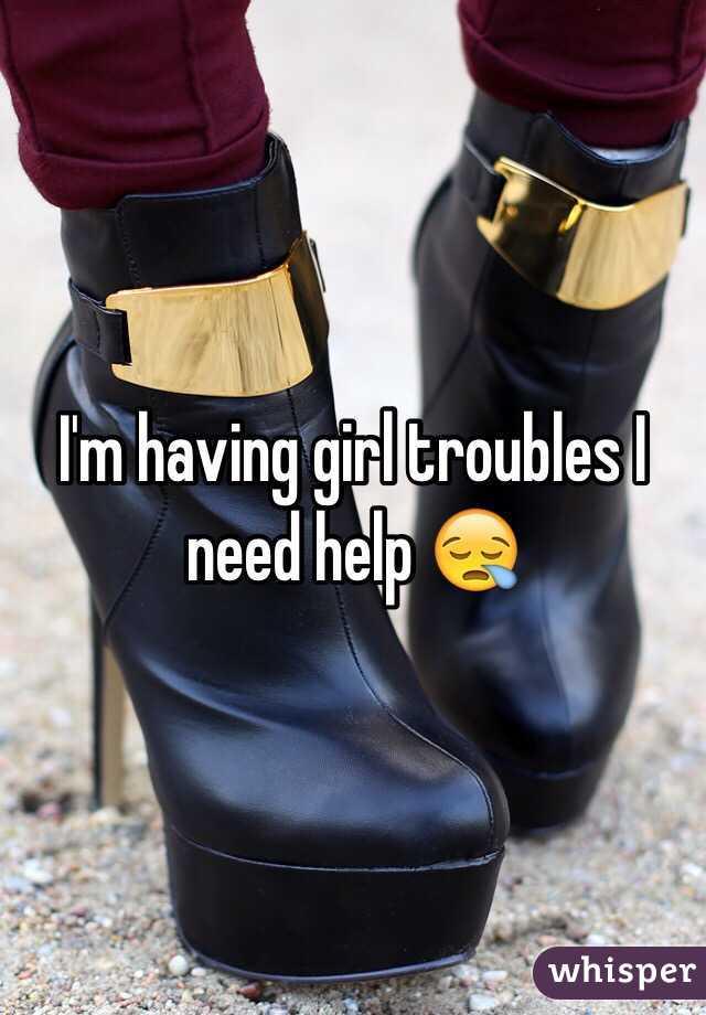 I'm having girl troubles I need help 😪