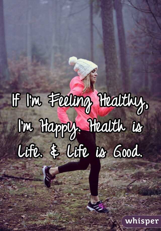 If I'm Feeling Healthy, I'm Happy. Health is Life. & Life is Good.