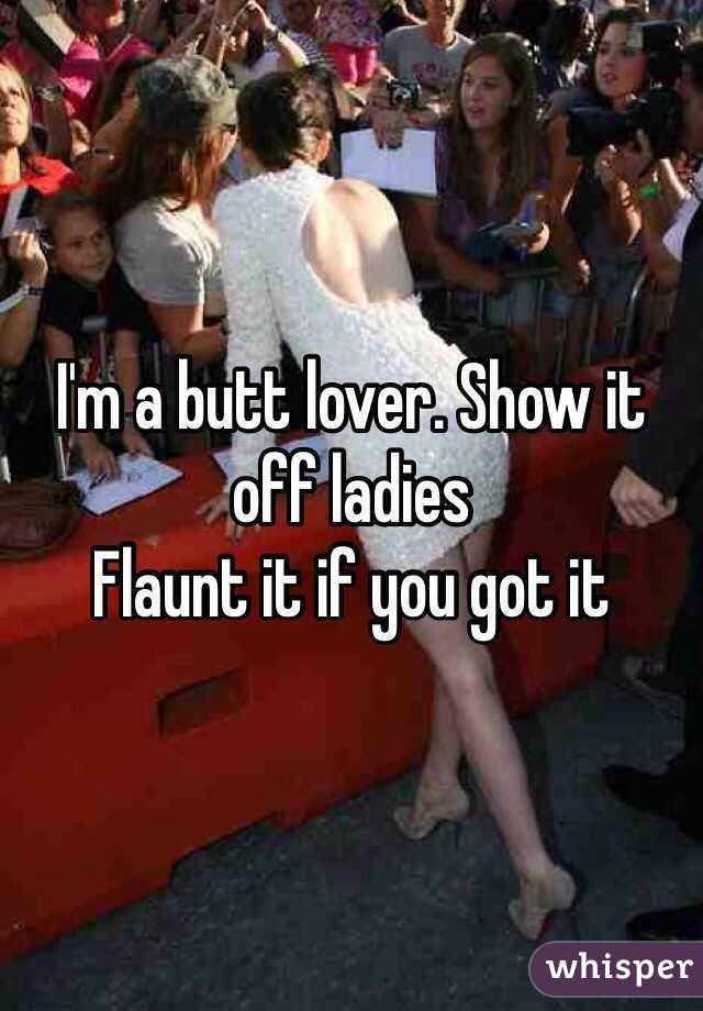 I'm a butt lover. Show it off ladies  Flaunt it if you got it