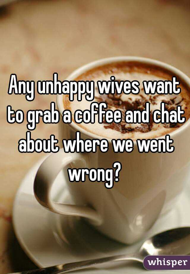 Any unhappy wives want to grab a coffee and chat about where we went wrong?