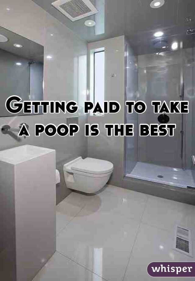 Getting paid to take a poop is the best