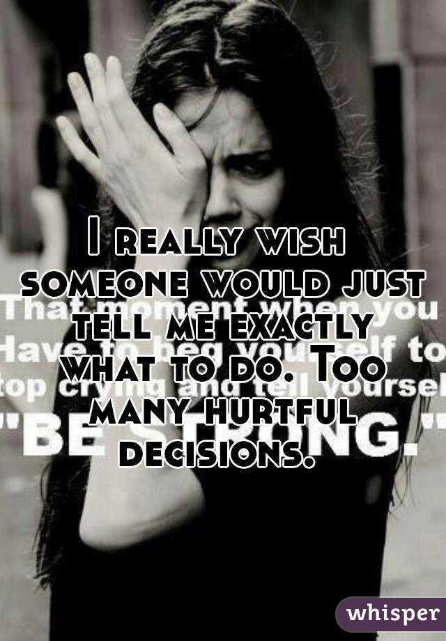 I really wish someone would just tell me exactly what to do. Too many hurtful decisions.