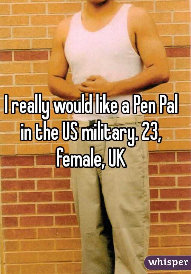 I really would like a Pen Pal in the US military. 23, female, UK