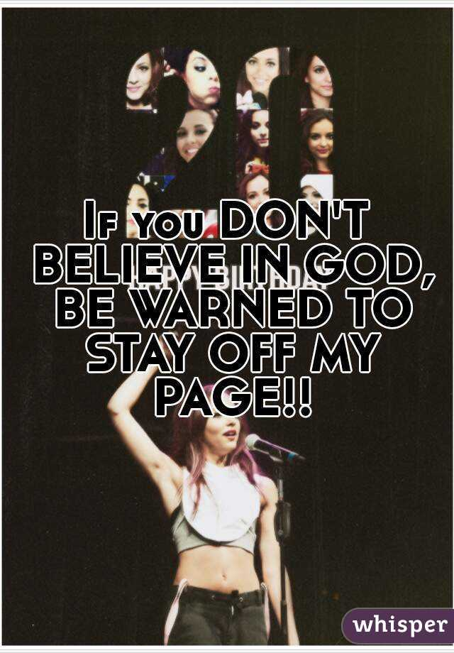 If you DON'T BELIEVE IN GOD, BE WARNED TO STAY OFF MY PAGE!!