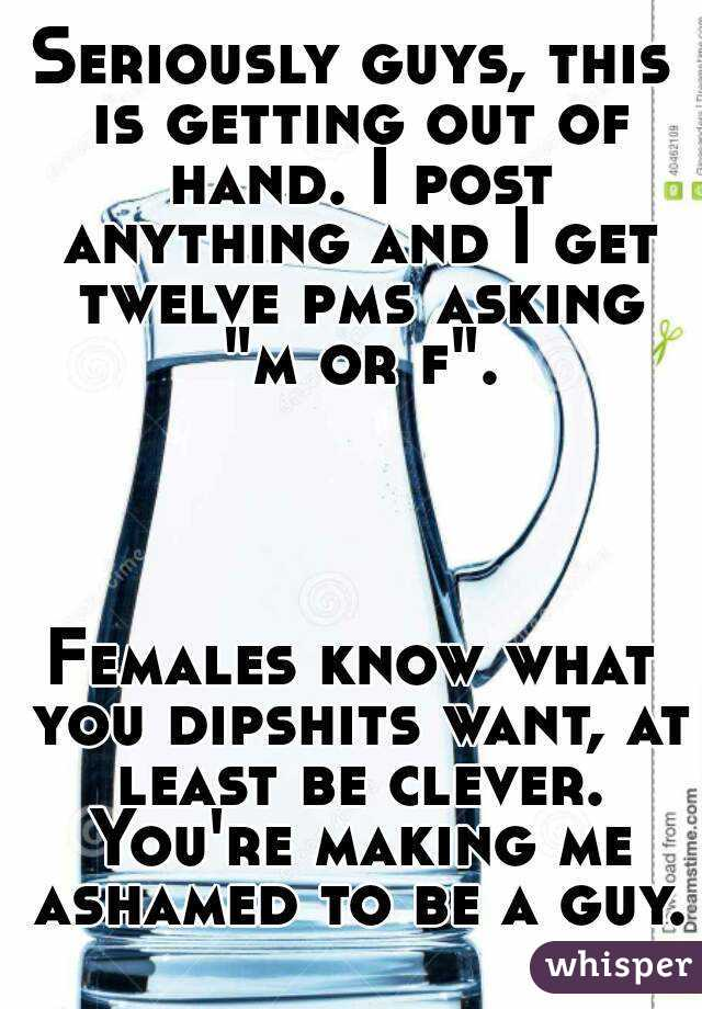 "Seriously guys, this is getting out of hand. I post anything and I get twelve pms asking ""m or f"".      Females know what you dipshits want, at least be clever. You're making me ashamed to be a guy."