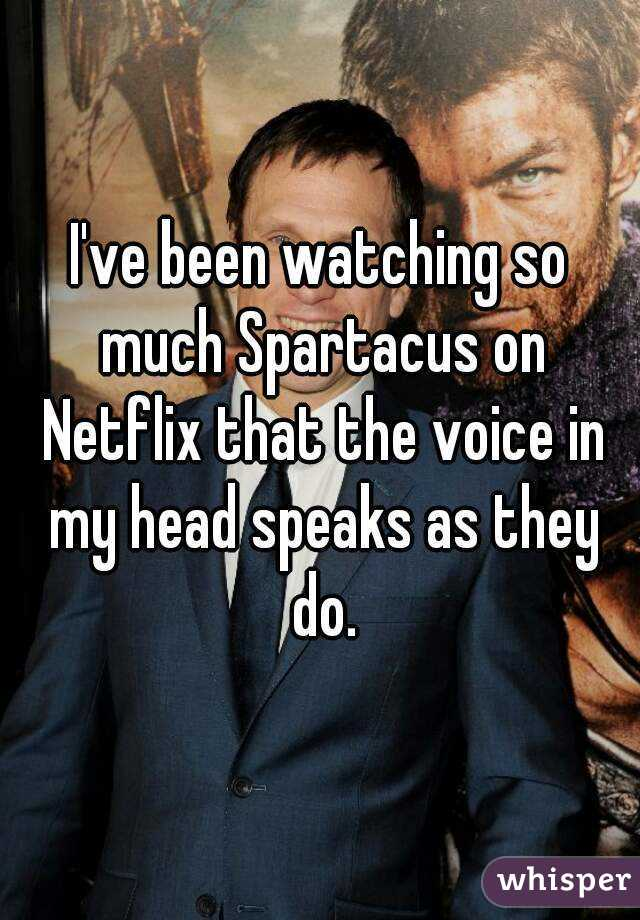 I've been watching so much Spartacus on Netflix that the voice in my head speaks as they do.