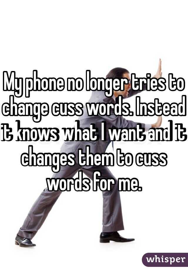 My phone no longer tries to change cuss words. Instead it knows what I want and it changes them to cuss words for me.