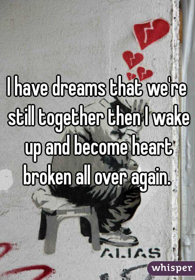 I have dreams that we're still together then I wake up and become heart broken all over again.