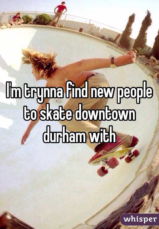 I'm trynna find new people to skate downtown durham with