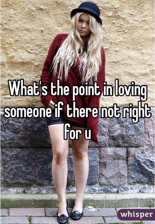 What's the point in loving someone if there not right for u