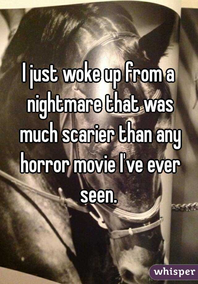 I just woke up from a nightmare that was much scarier than any horror movie I've ever seen.