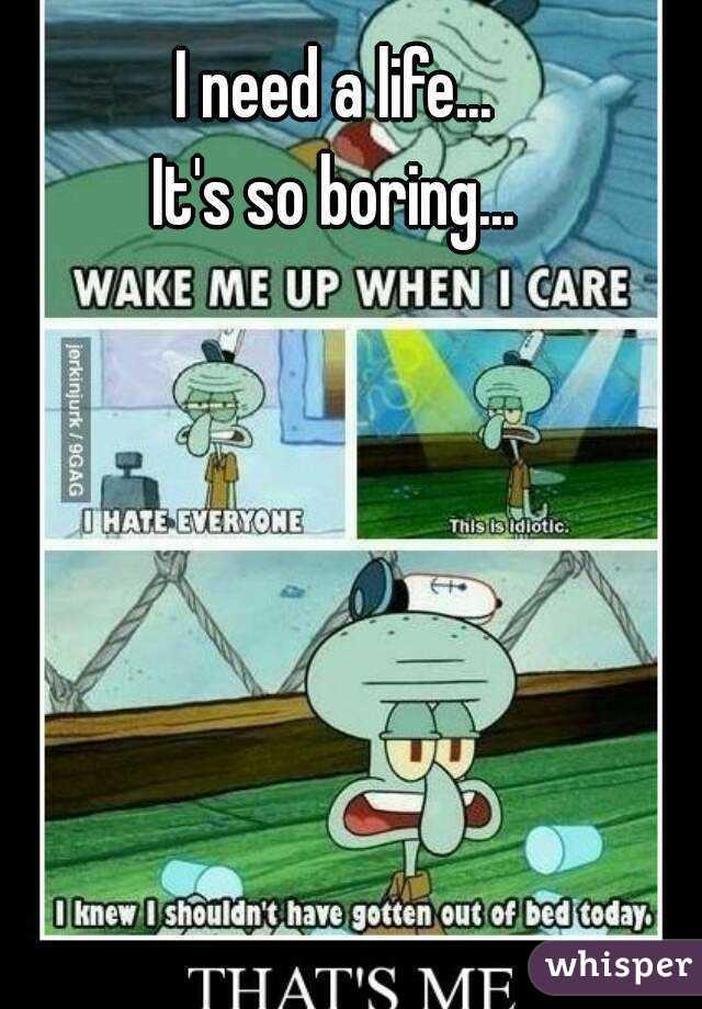 I need a life... It's so boring...