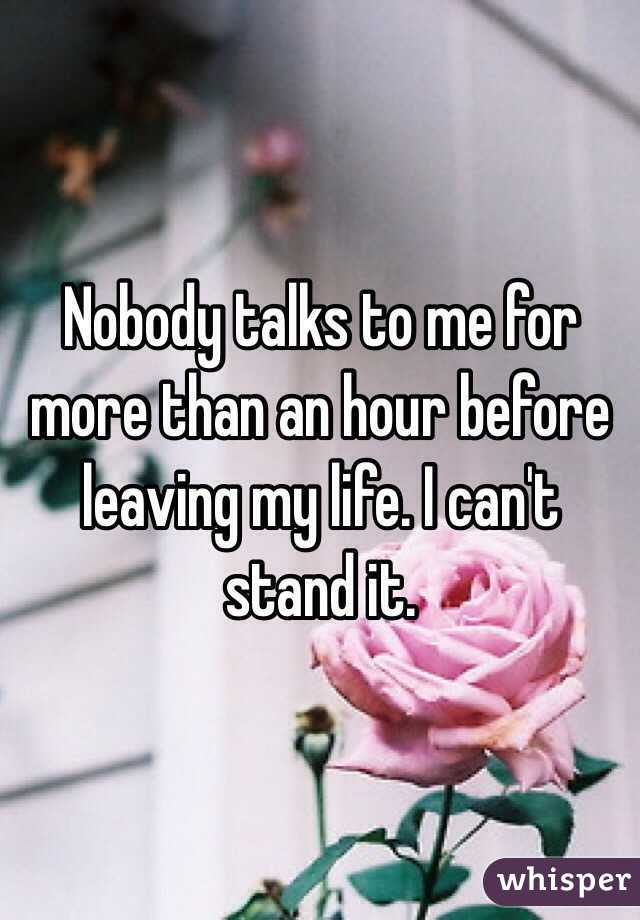 Nobody talks to me for more than an hour before leaving my life. I can't stand it.