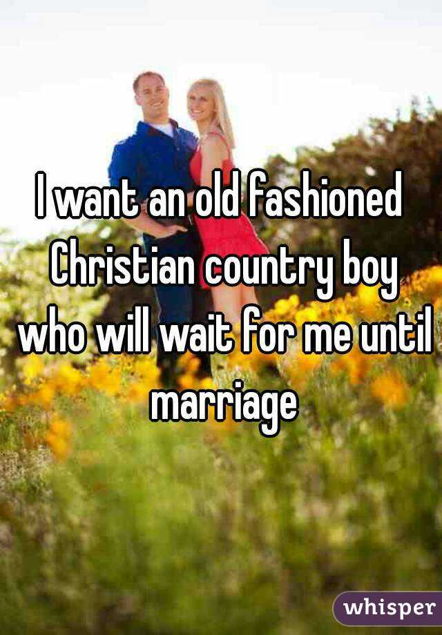 I want an old fashioned Christian country boy who will wait for me until marriage