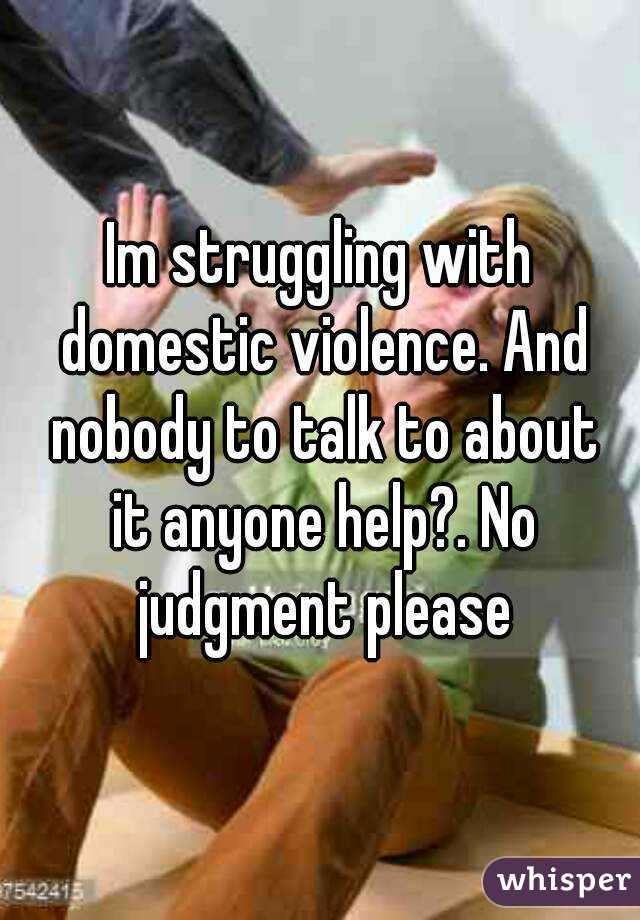 Im struggling with domestic violence. And nobody to talk to about it anyone help?. No judgment please