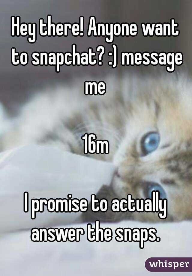 Hey there! Anyone want to snapchat? :) message me   16m  I promise to actually answer the snaps.