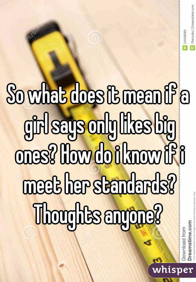 So what does it mean if a girl says only likes big ones? How do i know if i meet her standards? Thoughts anyone?