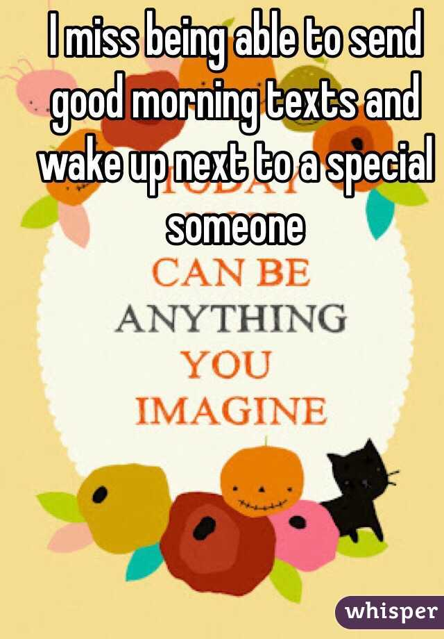 I miss being able to send good morning texts and wake up next to a special someone