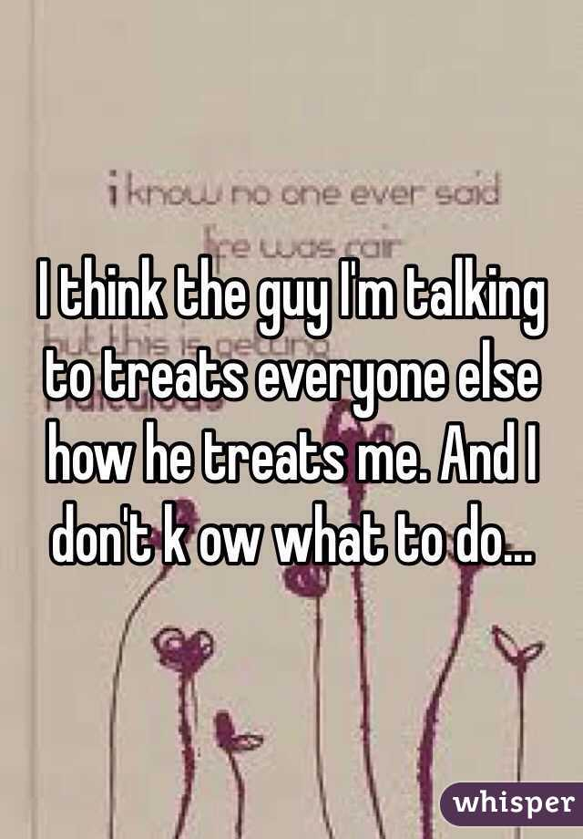 I think the guy I'm talking to treats everyone else how he treats me. And I don't k ow what to do...
