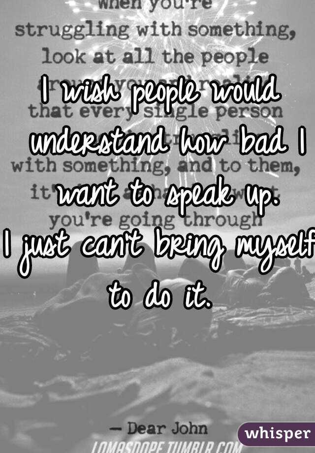 I wish people would understand how bad I want to speak up. I just can't bring myself to do it.