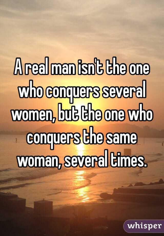 A real man isn't the one who conquers several women, but the one who conquers the same woman, several times.