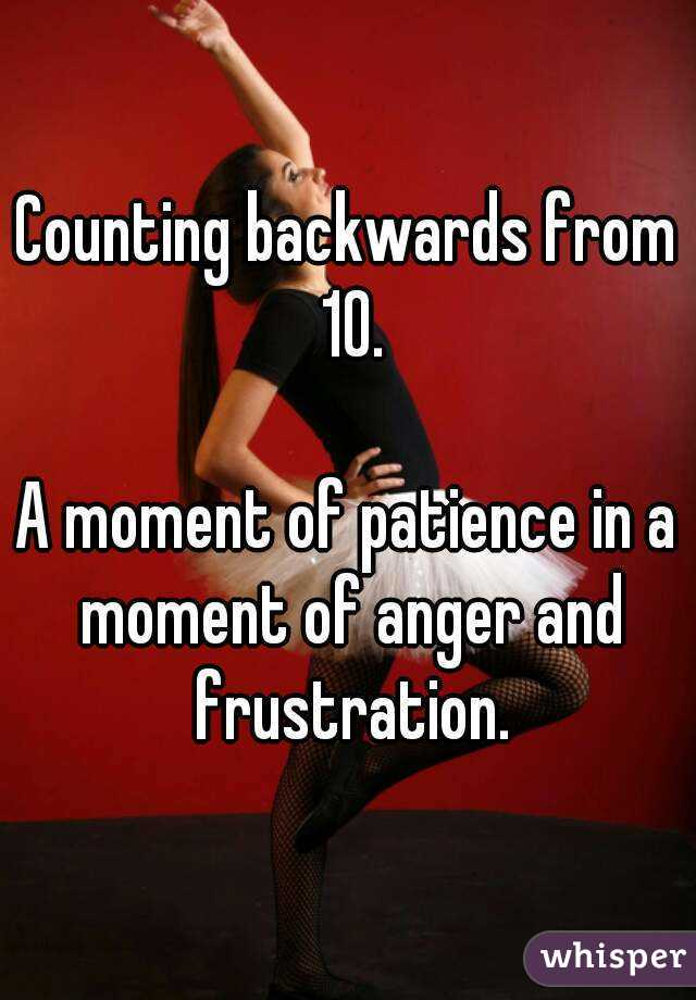 Counting backwards from 10.  A moment of patience in a moment of anger and frustration.