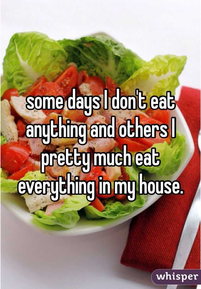 some days I don't eat anything and others I pretty much eat everything in my house.