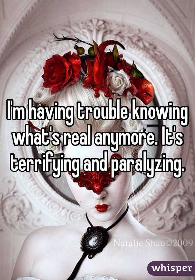 I'm having trouble knowing what's real anymore. It's terrifying and paralyzing.