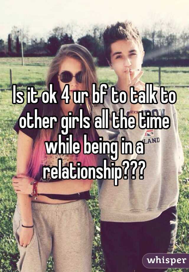 Is it ok 4 ur bf to talk to other girls all the time while being in a relationship???