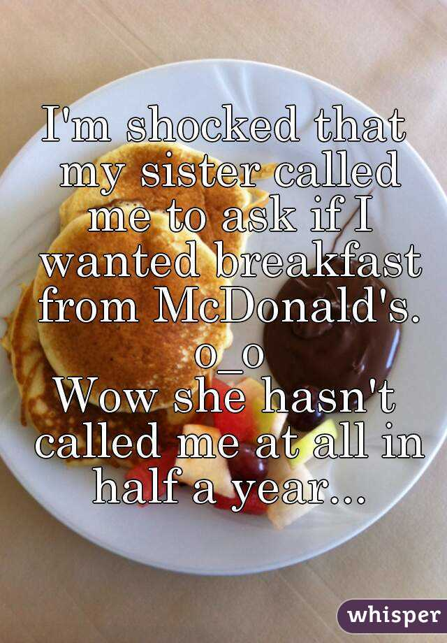 I'm shocked that my sister called me to ask if I wanted breakfast from McDonald's. o_o Wow she hasn't called me at all in half a year...