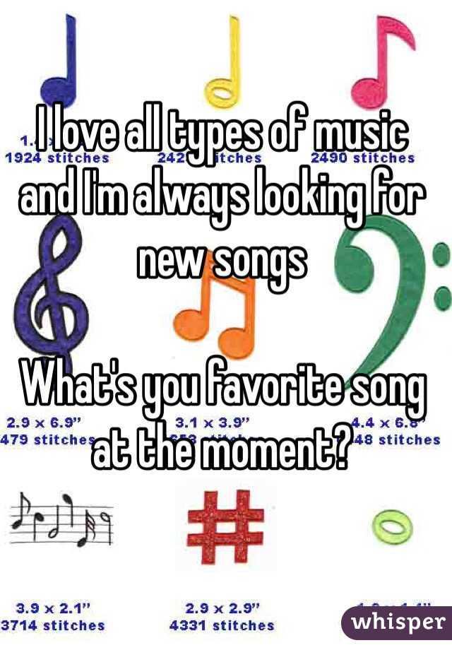 I love all types of music and I'm always looking for new songs  What's you favorite song at the moment?