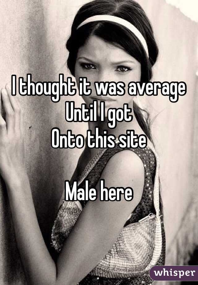 I thought it was average Until I got Onto this site   Male here