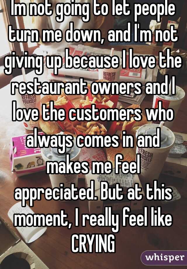 Im not going to let people turn me down, and I'm not giving up because I love the restaurant owners and I love the customers who always comes in and makes me feel appreciated. But at this moment, I really feel like CRYING