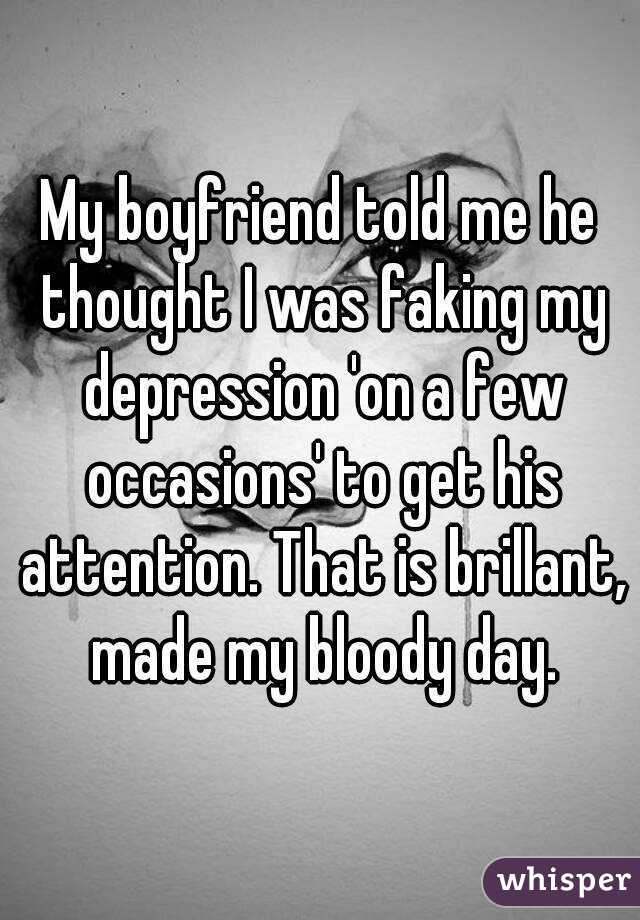 My boyfriend told me he thought I was faking my depression 'on a few occasions' to get his attention. That is brillant, made my bloody day.
