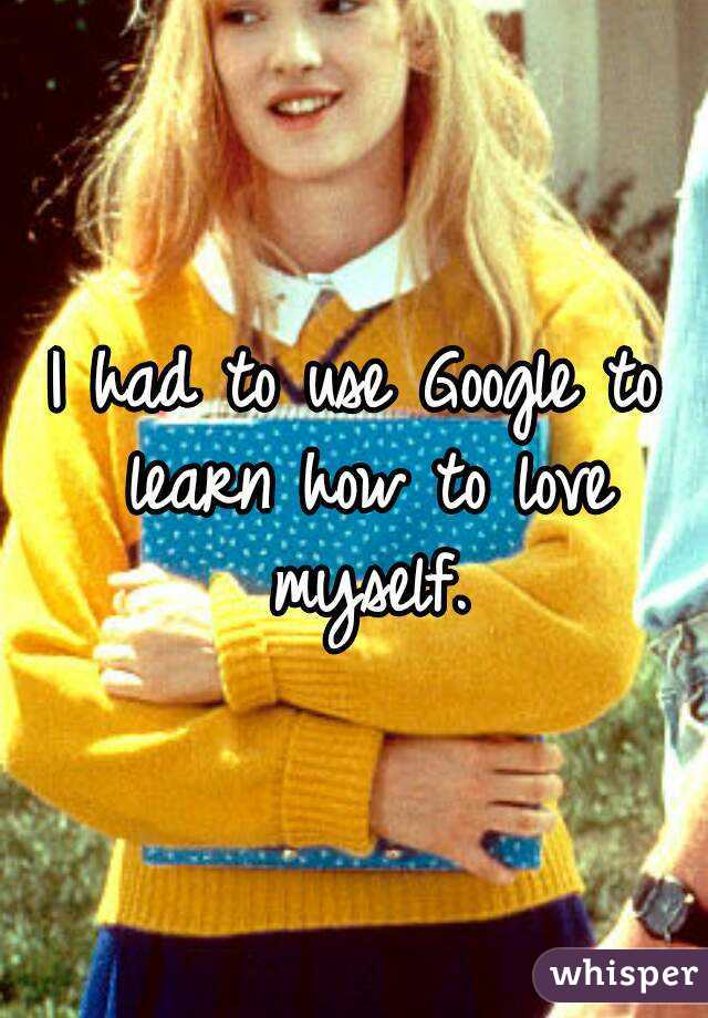 I had to use Google to learn how to love myself.